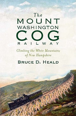 The Mount Washington Cog Railway By Heald, Bruce D., Ph.D.
